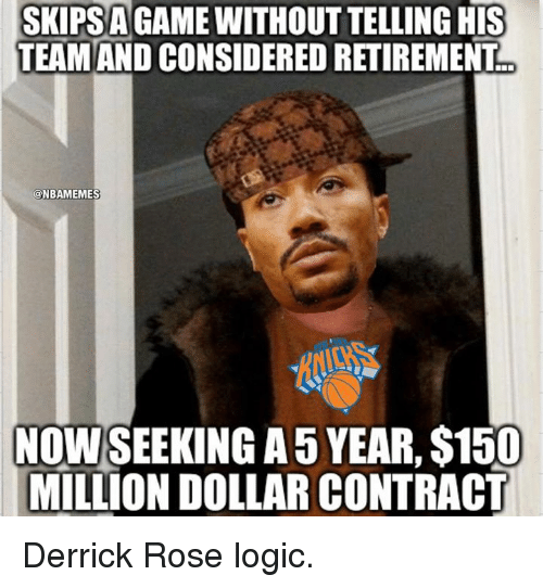 Derrick Rose, Nba, and Roses: SKIPSA  HIS  TEAM AND CONSIDERED RETIREMENT  @NBAMEMES  NOWSEEKING A5 YEAR, S150  MILLION DOLLAR CONTRACT Derrick Rose logic.