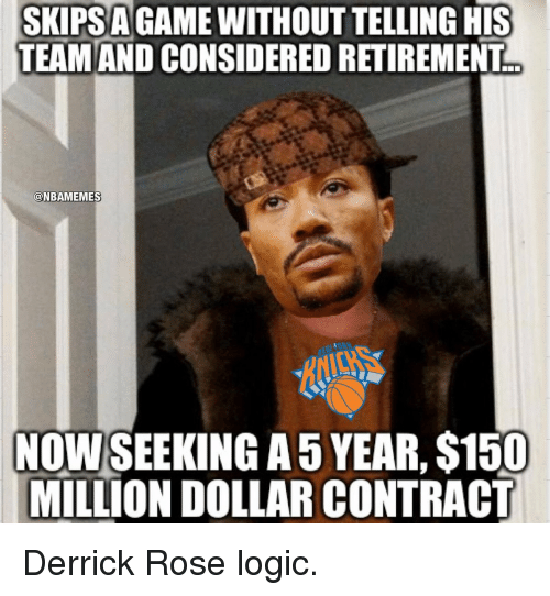 Derrick Rose, Logic, and Memes: SKIPSAGAMEWITHOUTTELLING HIS  TEAMAND CONSIDERED RETIREMENT  @NBAMEMES  NOWSEEKING A 5 YEAR, S150  MILLION DOLLAR CONTRACT Derrick Rose logic.