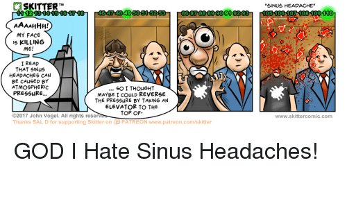 """sinus headache: SKITTER  TM  46474849 5051 52 53  86 87 8889 90919293  AAA AHHH!  MY FACE  IS KILLING  ME!  I READ  THAT SINus  HEADACHES CAN  BE CAUSED BY  ATMOSPHERIC  SO I THOUGHT  PRESSURE...  MAYBE I COULD REVERSE  THE PRESSURE BY TAKING AN  ELEVATOR TO THE  TOP OF  02017 John Vogel. All rights rese  ere  D PATREON Thanks SAL D for supporting Skitter on  www.patre on.com/skitter  """"SINUS HEADACHE""""  www.skittercomic.com"""