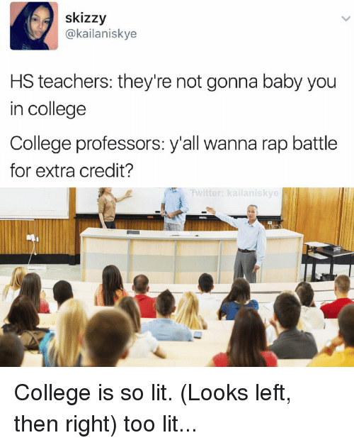Rap Battles: skizzy  (a kailaniskye  HS teachers: they're not gonna baby you  in college  College professors: y'all wanna rap battle  for extra credit?  Ewitter: kailaniskye College is so lit. (Looks left, then right) too lit...