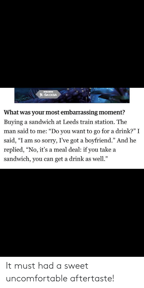 """skoda: SKODA  What was your most embarrassing moment?  Buying a sandwich at Leeds train station. The  man said to me: """"Do you want to go for a drink?"""" I  said, """"I am so sorry, I've got a boyfriend."""" And he  replied, """"No, it's a meal deal: if you take a  sandwich, you can get a drink as well."""" It must had a sweet uncomfortable aftertaste!"""