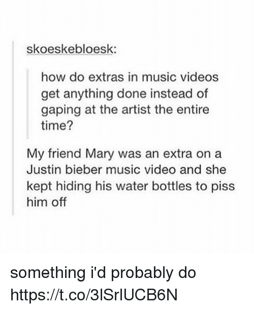 Justin Bieber, Memes, and Music: skoeskebloesk:  how do extras in music videos  get anything done instead of  gaping at the artist the entire  time?  My friend Mary was an extra on a  Justin bieber music video and she  kept hiding his water bottles to piss  him off something i'd probably do https://t.co/3lSrlUCB6N