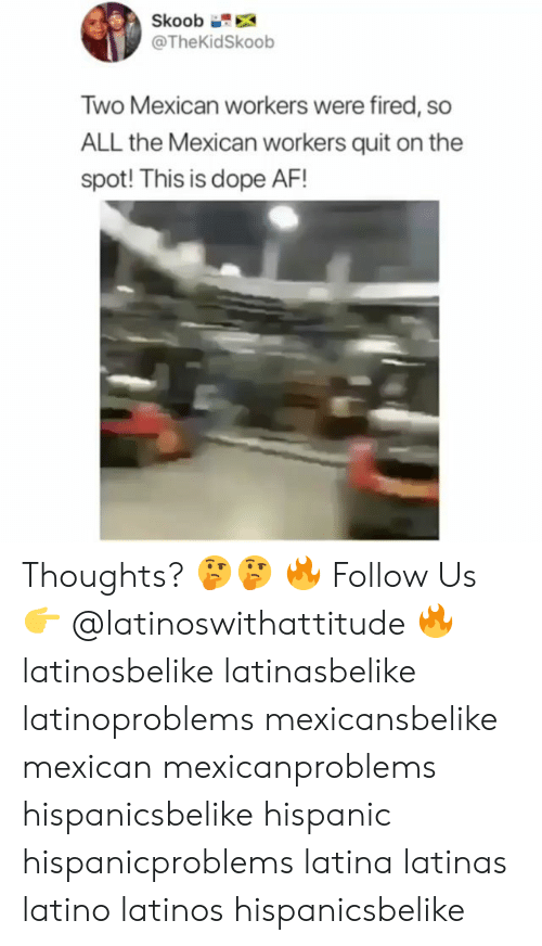 Latinos: Skoob  @TheKidSkoob  Two Mexican workers were fired, so  ALL the Mexican workers quit on the  spot! This is dope AF! Thoughts? 🤔🤔 🔥 Follow Us 👉 @latinoswithattitude 🔥 latinosbelike latinasbelike latinoproblems mexicansbelike mexican mexicanproblems hispanicsbelike hispanic hispanicproblems latina latinas latino latinos hispanicsbelike