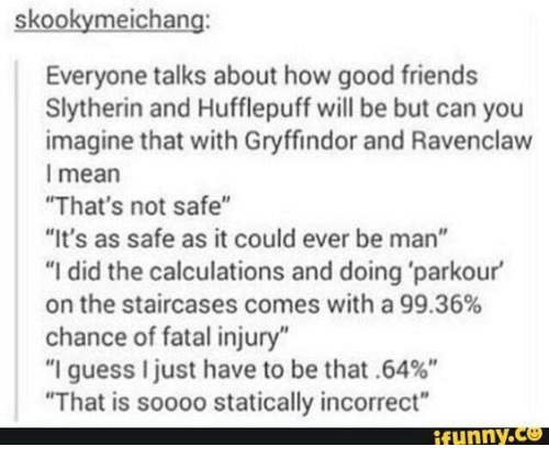 """fatality: skookymeichang:  Everyone talks about how good friends  Slytherin and Hufflepuff will be but can you  imagine that with Gryffindor and Ravenclaw  l mean  That's not safe""""  """"It's as safe as it could ever be man""""  """"I did the calculations and doing 'parkour  on the staircases comes with a 99.36%  chance of fatal injury""""  """"I guess I just have to be that .64%""""  That is soooo statically incorrect"""""""
