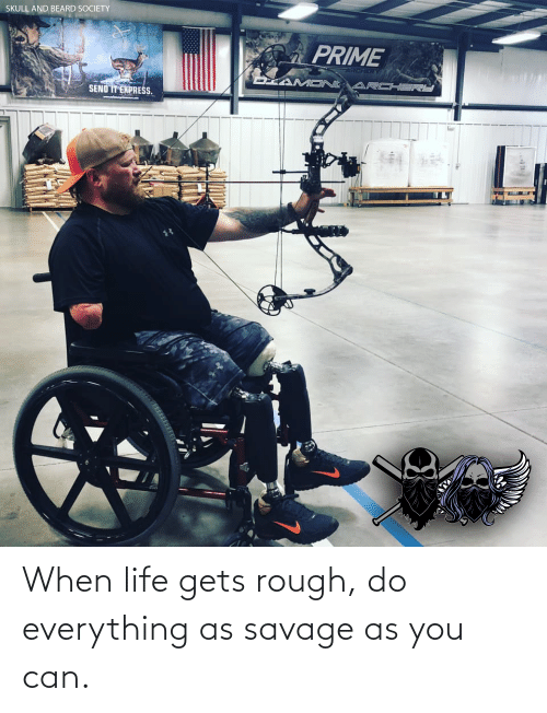 archery: SKULL AND BEARD SOCIETY  PRIME  ARCHERY  DIAMONE ARCHERS  SEND IT EXPRESS. When life gets rough, do everything as savage as you can.