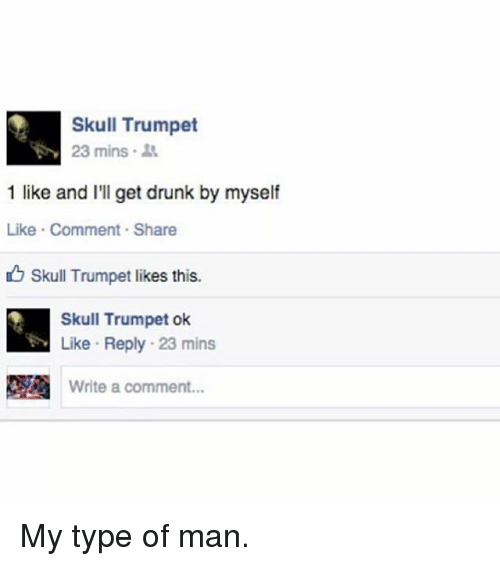 Drunk, Funny, and Skull: Skull Trumpet  23 mins .  1 like and I'll get drunk by myself  Like Comment Share  Skull Trumpet likes this.  Skull Trumpet ok  Like Reply 23 mins  Write a comment... My type of man.