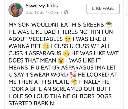 Asparagus: Skweezy Jibbs  Dec 18 at 7:02pm . E  LIKE PAGE  MY SON WOULDNT EAT HIS GREENS  HE WAS LIKE DAD THERES NOTHIN FUN  ABOUT VEGETABLES 2、 I WAS LIKE U  WANNA BET ICUSS U CUSS WE ALL  CUSS 4 ASPARAGUS HE WAS LIKE WAT  DOES THAT MEAN I WAS LIKE IT  MEANS IF U EAT UR ASPARAGUS IMA LET  U SAY 1 SWEAR WORD 100 HE LOOKED AT  ME THEN A「HIS PLATE FINALLY HE  TOOK A BITE AN SCREAMED OUT BUTT  HOLE SO LOUD THA NEIGHBORS DOGS  STARTED BARKIN