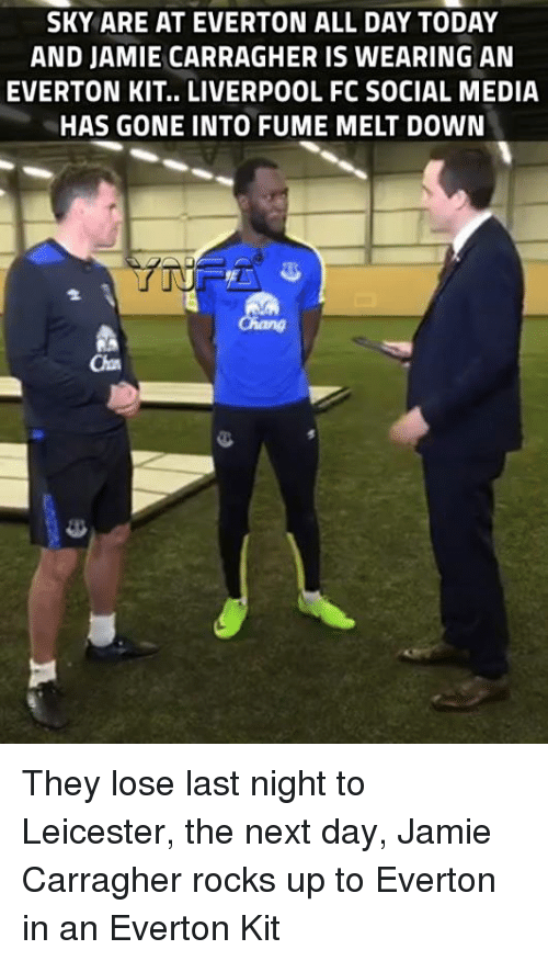 Fumes: SKY ARE AT EVERTON ALL DAY TODAY  AND JAMIE CARRAGHER IS WEARING AN  EVERTON KIT.. LIVERPOOL FC SOCIAL MEDIA  HAS GONE INTO FUME MELT DOWN They lose last night to Leicester, the next day, Jamie Carragher rocks up to Everton in an Everton Kit