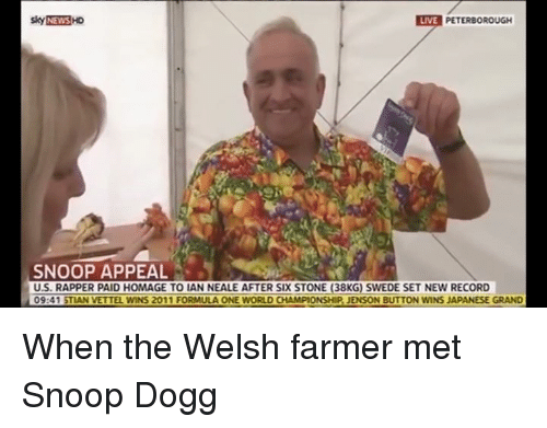 swede: Sky NEWS HD  LIVE  PETERBOROUGH  SNOOP APPEAL  U.S. RAPPER PAID HOMAGE TO LAN NEALE AFTER SIX STONE (38KG) SWEDE SET NEW RECORD  09:41 STIAN VETTEL WINS 2011 FORMULA ONE WORLD CHAMPIONSHIP JENSON BUTTON WINS JAPANESE GRAND When the Welsh farmer met Snoop Dogg