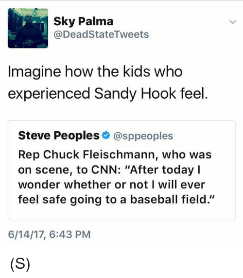 "sandy hook: Sky Palma  @Dead StateTweets  Imagine how the kids who  experienced Sandy Hook feel  Steve Peoples  @sppeoples  Rep Chuck Fleischmann, who was  on scene, to CNN: ""After today I  wonder whether or not I will ever  feel safe going to a baseball field.""  6/14/17, 6:43 PM (S)"