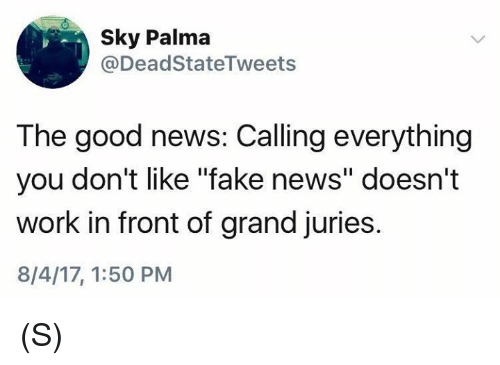 """Faking News: Sky Palma  @DeadStateTweets  The good news: Calling everything  you don't like """"fake news"""" doesn't  work in front of grand juries.  8/4/17, 1:50 PM (S)"""