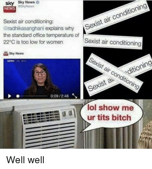 Sexis: sky Sky  NEWS  News  Sexist air conditioning:  radhikasanghani explains why S  the standard office temperature of  22°C is too low for women  r Sexist air conditioning  Sexist air conditioning  Sky Now  Sexist air conditioning  Sexis a ditioning  0:09 / 2:46  lol show me  odur tits bitch Well well