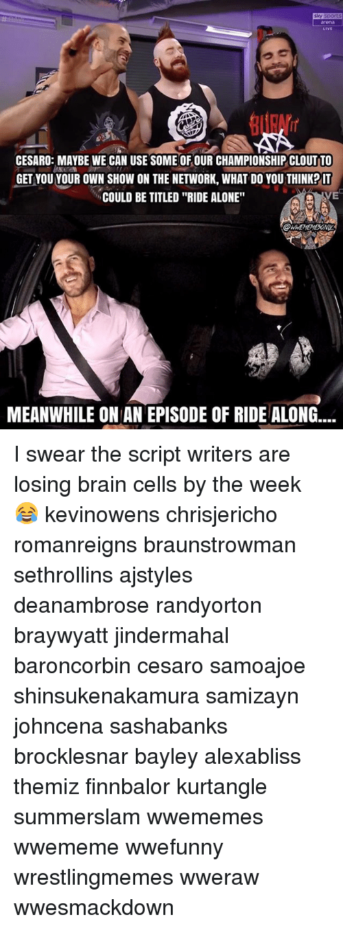 "Sky Sport: sky sport  rena  LiVE  CESARO: MAYBE WE CAN USE SOME OF OUR CHAMPIONSHIP CLOUT TO  GET VOU YOUR OWN SHOW ON THE NETWORK, WHAT DO YOU THINKP IT  COULD BE TITLED ""RIDE ALONE""  VE  MEANWHILE ON AN EPISODE OF RIDE ALONG.... I swear the script writers are losing brain cells by the week 😂 kevinowens chrisjericho romanreigns braunstrowman sethrollins ajstyles deanambrose randyorton braywyatt jindermahal baroncorbin cesaro samoajoe shinsukenakamura samizayn johncena sashabanks brocklesnar bayley alexabliss themiz finnbalor kurtangle summerslam wwememes wwememe wwefunny wrestlingmemes wweraw wwesmackdown"