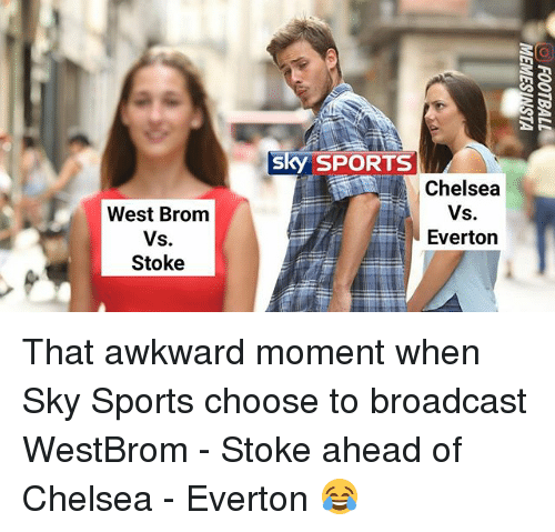 Sky Sports: sky SPORTS  Chelsea  West Brom  Vs.  Stoke  Everton That awkward moment when Sky Sports choose to broadcast WestBrom - Stoke ahead of Chelsea - Everton 😂