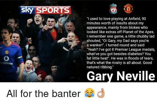 """gary neville: Sky SPORTS  """"I used to love playing at Anfield, 90  minutes worth of insults about my  appearance, mainly from blokes who  looked like extras off Planet of the Apes.  I remember one game, a little chubby lad  shouted, """"Oi Gary, my Dad says you're  a wanker!"""". I turned round and said  """"Yeah? I've got 8 Premier League medals  what've you got besides diabetes? You  fat little twat"""". He was in floods of tears,  that's what the rivalry is all about. Good  natured ribbing.  Gary Neville All for the banter 😂👌🏽"""