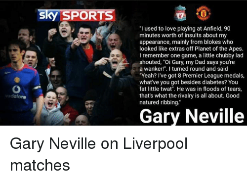 """gary neville: Sky SPORTS  """"I used to love playing at Anfield, 90  minutes worth of insults about my  appearance, mainly from blokes who  looked like extras off Planet of the Apes.  I remember one game, a little chubby lad  shouted, """"Oi Gary, my Dad says you're  a wanker!"""". I turned round and said  """"Yeah? I've got 8 Premier League medals,  what've you got besides diabetes? You  fat little twat"""". He was in floods of tears,  that's what the rivalry is all about. Good  natured ribbing.  Gary Neville Gary Neville on Liverpool matches"""