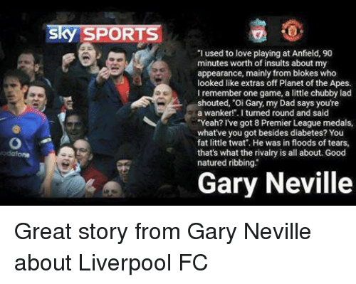 """gary neville: Sky SPORTS  'I used to love playing at Anfield, 90  minutes worth of insults about my  appearance, mainly from blokes who  looked like extras off Planet of the Apes.  I remember one game, a little chubby lad  shouted, """"Oi Gary, my Dad says you're  a wanker!"""". I turned round and said  """"Yeah? I've got 8 Premier League medals,  what've you got besides diabetes? You  fat little twat'. He was in floods of tears,  that's what the rivalry is all about.Good  natured ribbing.  Gary Neville Great story from Gary Neville about Liverpool FC"""