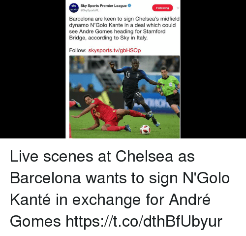 Sky Sports: Sky Sports Premier League  @SkySportsPL  Following  Barcelona are keen to sign Chelsea's midfield  dynamo N'Golo Kante in a deal which could  see Andre Gomes heading for Stamforod  Bridge, according to Sky in Italy.  Follow: skysports.tv/gbHSOp Live scenes at Chelsea as Barcelona wants to sign N'Golo Kanté in exchange for André Gomes https://t.co/dthBfUbyur