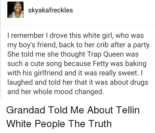 Baked, Blackpeopletwitter, and Cute: Skyaka freckles  remember I drove this white girl, who was  my boy's friend, back to her crib after a party  She told me she thought Trap Queen was  such a cute song because Fetty was baking  with his girlfriend and it was really sweet. I  laughed and told her that it was about drugs  and her whole mood changed Grandad Told Me About Tellin White People The Truth