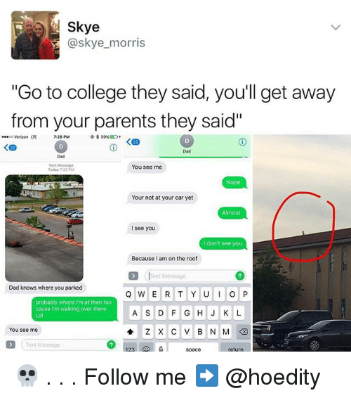 """College, Dad, and Memes: Skye  @skye morris  """"Go to college they said, you'll get away  from your parents they said""""  ...oo Verizon LTE  7:28 PM  You see me  Today 23PM  Nope  Your not at your car yet  Almost  I see you  don't see you  Because I am on the roof  Text Message  Dad knows where you parked  Q W E R T Y U I O P  probably where I'm at then too  cause I'm walking over there  A S D F G H J K L  You see me 💀 . . . Follow me ➡ @hoedity"""