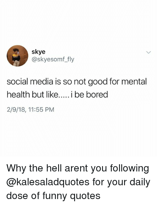 Funny, Memes, and Social Media: skye  @skyesomf_fly  social media is so not good for mental  2/9/18, 11:55 PM Why the hell arent you following @kalesaladquotes for your daily dose of funny quotes