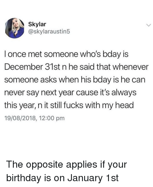 Carn: Skylar  @skylaraustin5  l once met someone who's bday is  December 31st n he said that whenever  someone asks when his bday is he carn  never say next year cause it's always  this year, n it still fucks with my head  19/08/2018, 12:00 pm The opposite applies if your birthday is on January 1st
