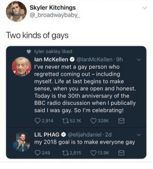 skyler: Skyler Kitchings  @_broadwaybaby  Two kinds of gays  tyler oakley liked  lan McKellen @lanMcKellen 9h  I've never met a gay person who  regretted coming out including  myself. Life at last begins to make  sense, when you are open and honest.  Today is the 30th anniversary of the  BBC radio discussion when I publically  said I was gay. So I'm celebrating!  2,914 t52.1 328K  LIL PHAG@elijahdaniel 2d  my 2018 goal is to make everyone gay  9249 t2,815 13.9K