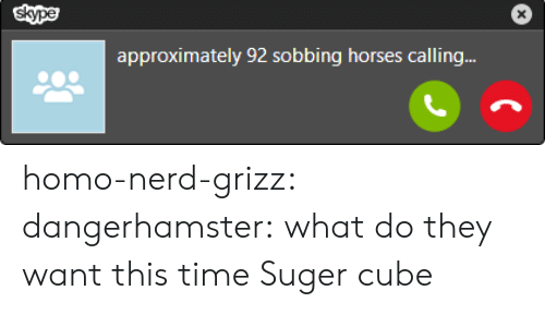 Skype: skype  approximately 92 sobbing horses calling.. homo-nerd-grizz:  dangerhamster:  what do they want this time   Suger cube