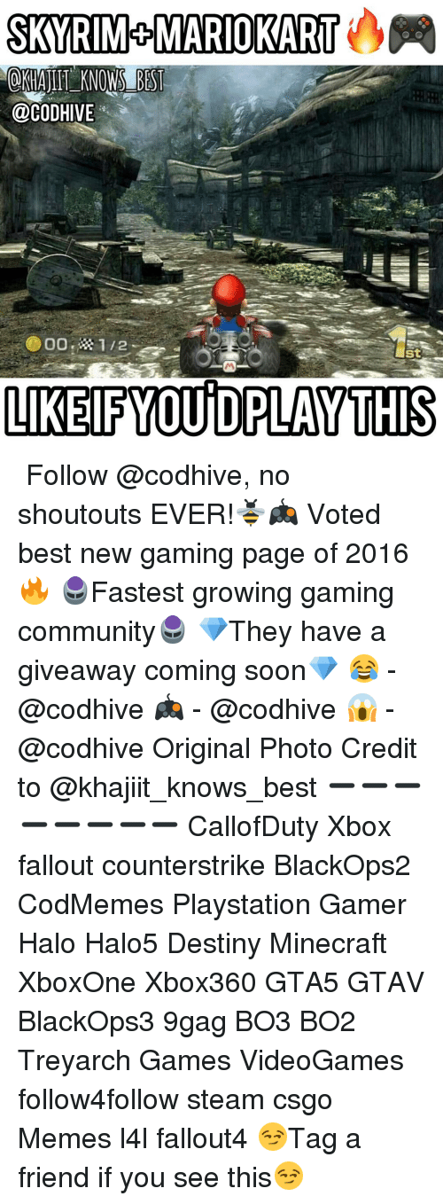 9gag, Community, and Destiny: SKYRIMROMARIO KART  OKHAJIIT KNOWS BEST  @CODHIVE  St  LIKElFYOUD PLAY THIS ↴ Follow @codhive, no shoutouts EVER!🐝🎮 Voted best new gaming page of 2016🔥 🖲Fastest growing gaming community🖲 💎They have a giveaway coming soon💎 😂 - @codhive 🎮 - @codhive 😱 - @codhive Original Photo Credit to @khajiit_knows_best ➖➖➖➖➖➖➖➖ CallofDuty Xbox fallout counterstrike BlackOps2 CodMemes Playstation Gamer Halo Halo5 Destiny Minecraft XboxOne Xbox360 GTA5 GTAV BlackOps3 9gag BO3 BO2 Treyarch Games VideoGames follow4follow steam csgo Memes l4l fallout4 😏Tag a friend if you see this😏
