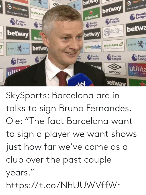"ole: SkySports: Barcelona are in talks to sign Bruno Fernandes.   Ole: ""The fact Barcelona want to sign a player we want shows just how far we've come as a club over the past couple years."" https://t.co/NhUUWVffWr"