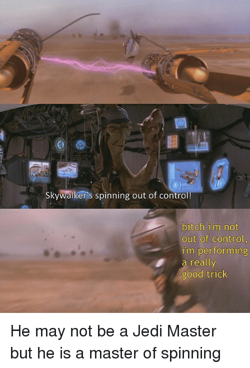 Bitch, Jedi, and Memes: Skywalker's spinning out of control!  bitch im not  out of control  im performin  a really  good trick He may not be a Jedi Master but he is a master of spinning