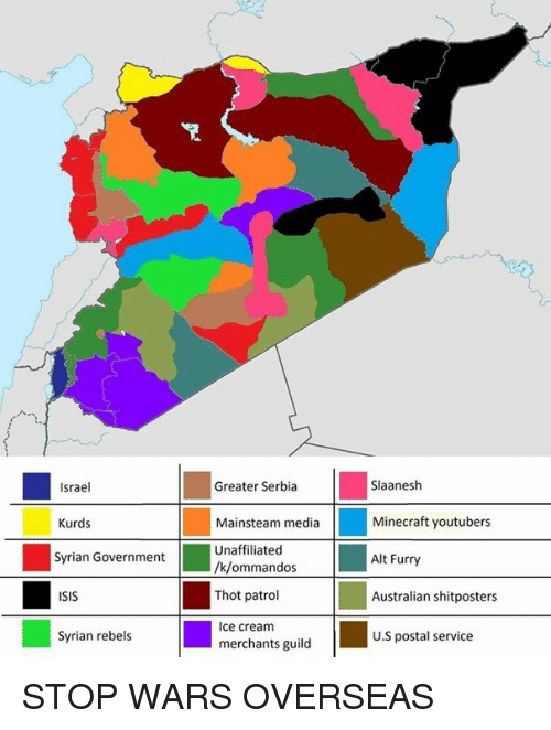 Greater Serbia: Slaanesh  Minecraft youtubers  Alt Furry  Israel  Greater Serbia  Kurds  Syrian Government  ISIS  Syrian rebels  Mainsteam media  Unaffiliated  /k/ommandos  Thot patrol  Ice cream  merchants guild  Australian shitposters  U.S postal service STOP WARS OVERSEAS