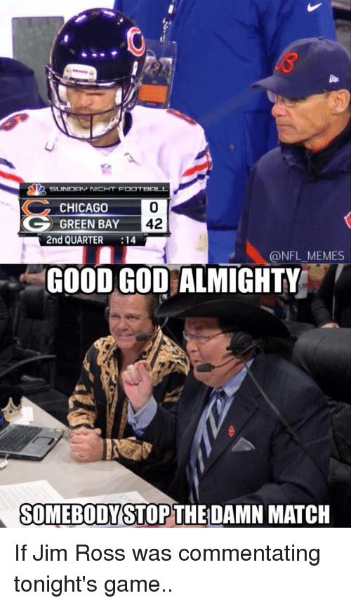 Jim Ross: SLADDAP NICHT FOOTBALL  CHICAGO  42  GREEN BAY  2nd QUARTER  14  @NFL MEMES  GOOD GOD ALMIGHTYE  SOMEBODY STOP THE DAMN MATCH If Jim Ross was commentating tonight's game..