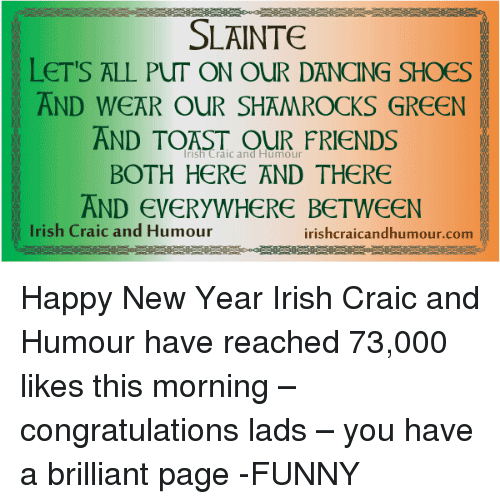 Dancing, Irish, and Memes: SLAINTE  LET'S ALL PUT ON OUR DANCING SHOES  AND WEAR OUR SHAMROCKS GREEN  AND TOAST and Humour  FRIENDS  BOTH HERE AND THERE  AND EVERYWHERE BETWEEN  Irish Craic and Humour  irishcraicandhumour.com Happy New Year Irish Craic and Humour have reached 73,000 likes this morning – congratulations lads – you have a brilliant page -FUNNY