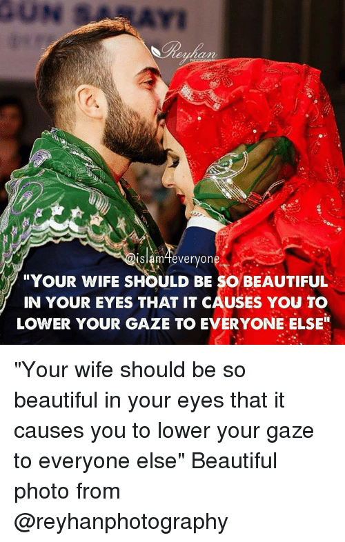 """Memes, 🤖, and Slam: Slam everyon  """"YOUR WIFE SHOULD BE SO BEAUTIFUL  IN YOUR EYES THAT IT CAUSES YOU TO  LOWER YOUR GAZE TO EVERYONE ELSE"""" """"Your wife should be so beautiful in your eyes that it causes you to lower your gaze to everyone else"""" Beautiful photo from @reyhanphotography"""