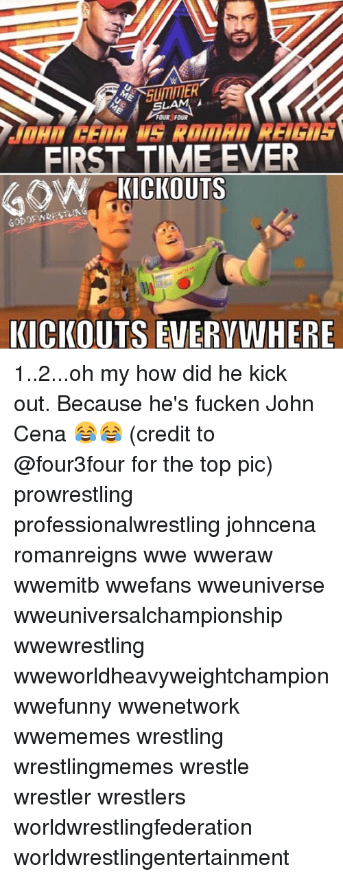 John Cena, Memes, and Wrestling: SLAM  FOUR FOUR  EIRST TIME EVER  ORNCKICKOUTS  KICKOUTS EVERYWHERE 1..2...oh my how did he kick out. Because he's fucken John Cena 😂😂 (credit to @four3four for the top pic) prowrestling professionalwrestling johncena romanreigns wwe wweraw wwemitb wwefans wweuniverse wweuniversalchampionship wwewrestling wweworldheavyweightchampion wwefunny wwenetwork wwememes wrestling wrestlingmemes wrestle wrestler wrestlers worldwrestlingfederation worldwrestlingentertainment