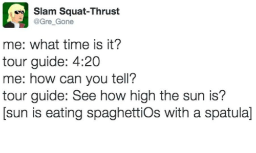 gre: Slam Squat-Thrust  @Gre Gone  me: what time is it?  tour guide: 4:20  me: how can you tell?  tour guide: See how high the sun is?  [sun is eating spaghettiOs with a spatula]