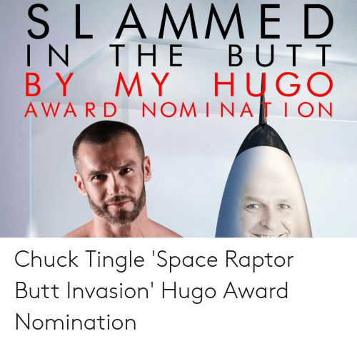Space Raptor Butt Invasion: SLAMME D  IN THE BUTT  MY HUGO  NOM INA ION  BY  AWARD Chuck Tingle 'Space Raptor Butt Invasion' Hugo Award Nomination