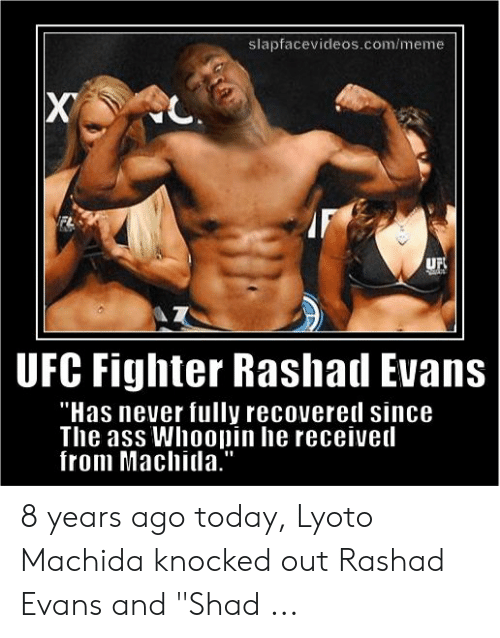 "rashad evans: slapfacevideos.com/meme  UF  UFC Fighter Rashal Evans  Has never fully recovereil since  The ass Whoopin he receiveil  from Machitla."" 8 years ago today, Lyoto Machida knocked out Rashad Evans and ""Shad ..."