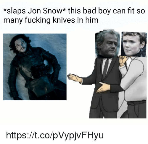Bad, Fucking, and Jon Snow: *slaps Jon Snow* this bad boy can fit so  many fucking knives in him https://t.co/pVypjvFHyu