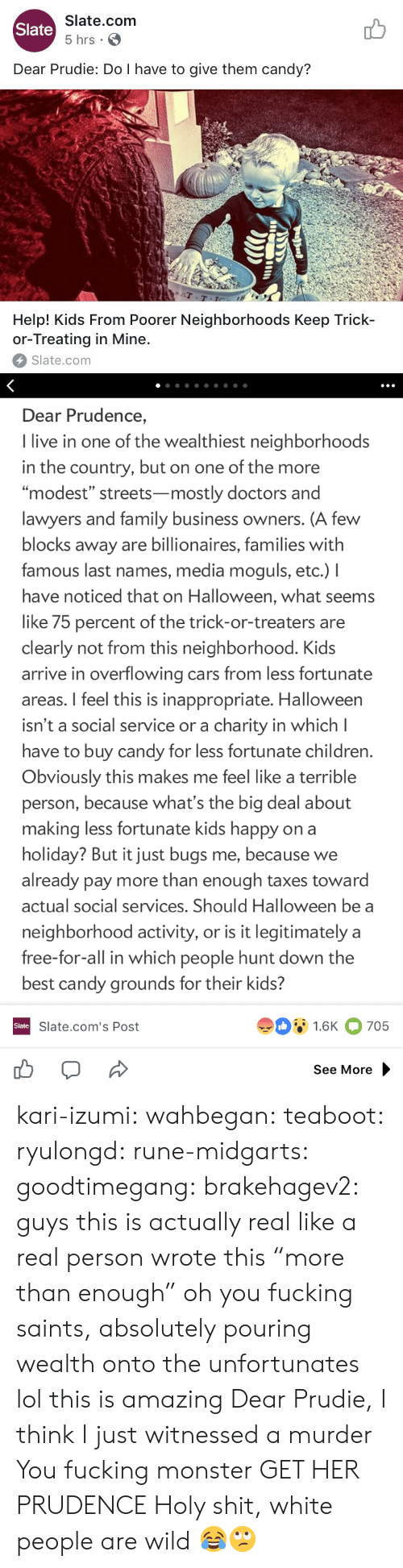 """White People Are: Slate.com  5 hrs .  Slate  Dear Prudie: Do I have to give them candy?  aT  T-T  Help! Kids From Poorer Neighborhoods Keep Trick-  or-Treating in Mine.  Slate.com   Dear Prudence,  I live in one of the wealthiest neighborhoods  in the country, but on one of the more  """"modest"""" streets-mostly doctors and  lawyers and family business owners. (A few  blocks away are billionaires, families with  famous last names, media moguls, etc.) I  have noticed that on Halloween, what seems  like 75 percent of the trick-or-treaters are  clearly not from this neighborhood. Kids  arrive in overflowing cars from less fortunate  areas. I feel this is inappropriate. Halloween  isn't a social service or a charity in which l  have to buy candy for less fortunate children  Obviously this makes me feel like a terrible  person, because what's the big deal about  making less fortunate kids happy on a  holiday? But it just bugs me, because we  already pay more than enough taxes toward  actual social services. Should Halloween be a  neighborhood activity, or is it legitimately a  free-for-all in which people hunt down the  best candy grounds for their kids?  91.6K 705  Slate  Slate.com's Post  See More kari-izumi: wahbegan:  teaboot:  ryulongd:  rune-midgarts:  goodtimegang:  brakehagev2:  guys this is actually real like a real person wrote this  """"more than enough"""" oh you fucking saints, absolutely pouring wealth onto the unfortunates   lol this is amazing   Dear Prudie, I think I just witnessed a murder  You fucking monster  GET HER PRUDENCE   Holy shit, white people are wild 😂🙄"""