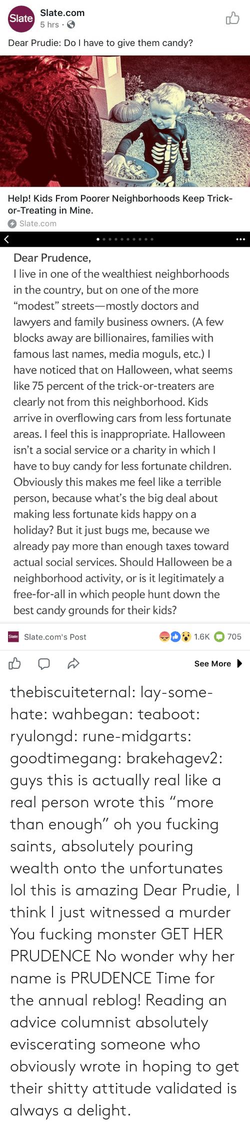 "oh you: Slate.com  5 hrs .  Slate  Dear Prudie: Do I have to give them candy?  aT  T-T  Help! Kids From Poorer Neighborhoods Keep Trick-  or-Treating in Mine.  Slate.com   Dear Prudence,  I live in one of the wealthiest neighborhoods  in the country, but on one of the more  ""modest"" streets-mostly doctors and  lawyers and family business owners. (A few  blocks away are billionaires, families with  famous last names, media moguls, etc.) I  have noticed that on Halloween, what seems  like 75 percent of the trick-or-treaters are  clearly not from this neighborhood. Kids  arrive in overflowing cars from less fortunate  areas. I feel this is inappropriate. Halloween  isn't a social service or a charity in which l  have to buy candy for less fortunate children  Obviously this makes me feel like a terrible  person, because what's the big deal about  making less fortunate kids happy on a  holiday? But it just bugs me, because we  already pay more than enough taxes toward  actual social services. Should Halloween be a  neighborhood activity, or is it legitimately a  free-for-all in which people hunt down the  best candy grounds for their kids?  91.6K 705  Slate  Slate.com's Post  See More thebiscuiteternal:  lay-some-hate:  wahbegan:  teaboot:  ryulongd:  rune-midgarts:  goodtimegang:  brakehagev2:  guys this is actually real like a real person wrote this  ""more than enough"" oh you fucking saints, absolutely pouring wealth onto the unfortunates   lol this is amazing   Dear Prudie, I think I just witnessed a murder  You fucking monster  GET HER PRUDENCE   No wonder why her name is PRUDENCE   Time for the annual reblog! Reading an advice columnist absolutely eviscerating someone who obviously wrote in hoping to get their shitty attitude validated is always a delight."