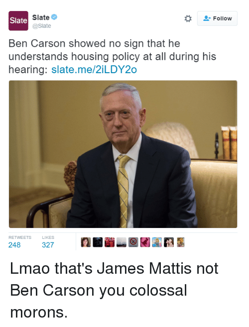 Ben Carson, Dank, and James Mattis: Slate  Follow  Slate  @Slate  Ben Carson showed no sign that he  understands housing policy at all during his  hearing: slate.me/2iLDY20  RETWEETS  LlKES  248  327 Lmao that's James Mattis not Ben Carson you colossal morons.