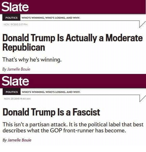 Donald Trump, Memes, and Moderation: Slate  POLITICS  WHO'S WINNING, WHO'S LOSING, AND WHY.  Nov 19 2015 3:17 PM  Donald Trump Is Actually a Moderate  Republican  That's why he's  winning  By Jamelle Bouie  Slate  POLITICS  WHO'S WINNING, WHO'S LOSING, AND WHY.  NOV 25 2015 11:44 AM  Donald Trump Is a Fascist  This isn't a partisan attack. It is the political label that best  describes what the GOP front-runner has become.  By Jamelle Bouie