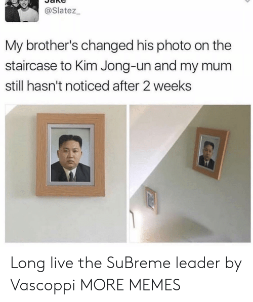 Kim Jong-un: @Slatez_  My brother's changed his photo on the  staircase to Kim Jong-un and my mu  still hasn't noticed after 2 weeks Long live the SuBreme leader by Vascoppi MORE MEMES