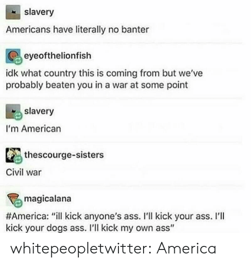 "Kick Your Ass: slavery  Americans have literally no banter  eyeofthelionfish  idk what country this is coming from but we've  probably beaten you in a war at some point  slavery  I'm American  thescourge-sisters  Civil war  magicalana  #America: ""ill kick anyone's ass. I'll kick your ass. I'll  kick your dogs ass. I'l kick my own ass"" whitepeopletwitter:  America"