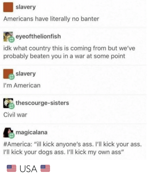 "Kick Your Ass: slavery  Americans have literally no banter  eyeofthelionfish  idk what country this is coming from but we've  probably beaten you in a war at some point  slavery  I'm American  thescourge-sisters  Civil war  magicalana  #America: ""ill kick anyone's ass. I'll kick your ass  I'll kick your dogs ass. I'll kick my own ass"" 🇺🇸 USA 🇺🇸"