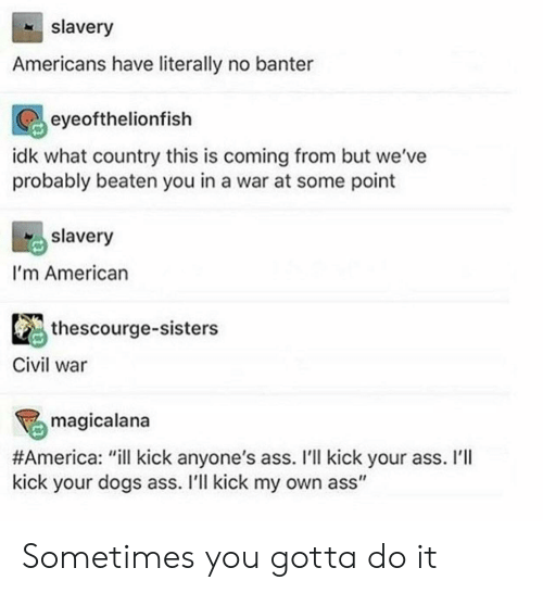 "Civil War: slavery  Americans have literally no banter  eyeofthelionfish  idk what country this is coming from but we've  probably beaten you in a war at some point  slavery  I'm American  thescourge-sisters  Civil war  magicalana  #America : ""ill kick anyone's ass. I'll kick your ass. I'll  kick your dogs ass. I'll kick my own ass"" Sometimes you gotta do it"