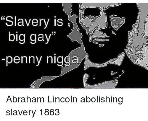 "Abraham: ""Slavery is  big gay  -penny nigga Abraham Lincoln abolishing slavery 1863"