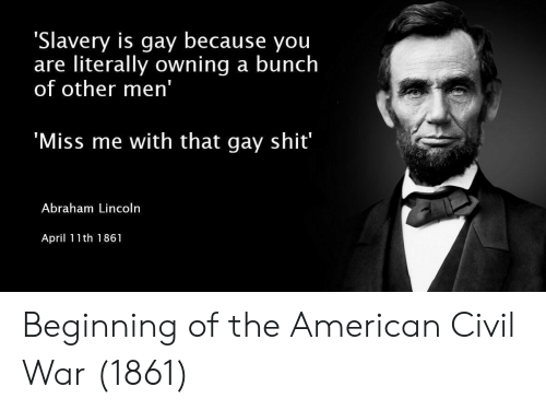 Abraham: 'Slavery is gay because you  are literally owning a bunch  of other men'  Miss me with that gay shit  Abraham Lincoln  April 11th 1861 Beginning of the American Civil War (1861)